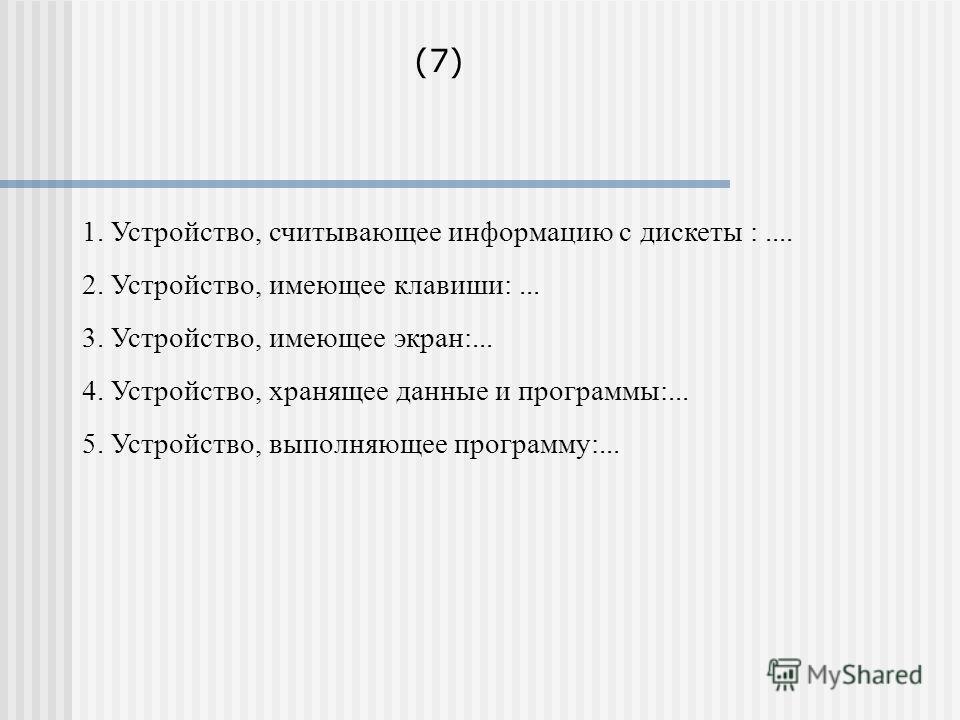 1. Устройство, считывающее информацию с дискеты :.... 2. Устройство, имеющее клавиши:... 3. Устройство, имеющее экран:... 4. Устройство, хранящее данные и программы:... 5. Устройство, выполняющее программу:... (7)