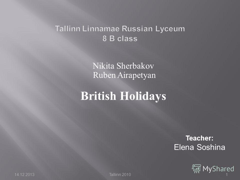 14.12.2013Tallinn 20101 Nikita Sherbakov Ruben Airapetyan British Holidays Teacher: Elena Soshina