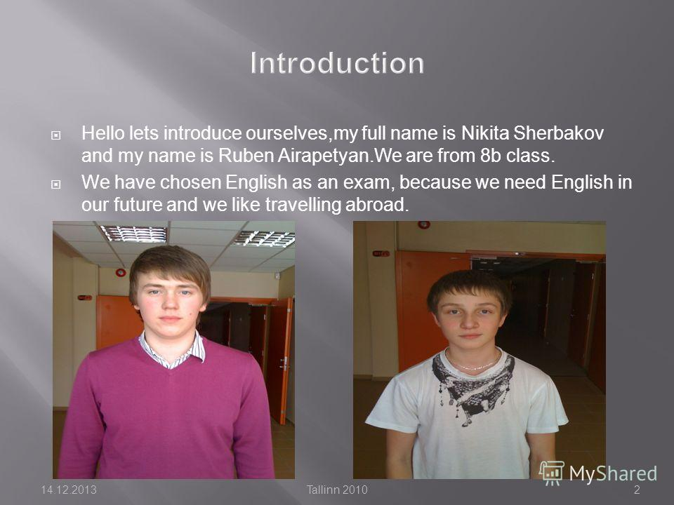 Hello lets introduce ourselves,my full name is Nikita Sherbakov and my name is Ruben Airapetyan.We are from 8b class. We have chosen English as an exam, because we need English in our future and we like travelling abroad. 14.12.2013Tallinn 20102