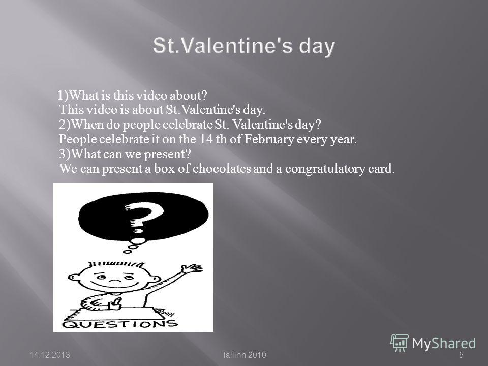 1)What is this video about? This video is about St.Valentine's day. 2)When do people celebrate St. Valentine's day? People celebrate it on the 14 th of February every year. 3)What can we present? We can present a box of chocolates and a congratulator