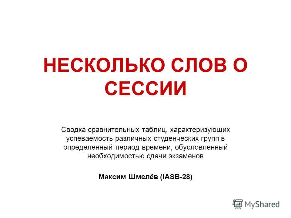 НЕСКОЛЬКО СЛОВ О СЕССИИ Сводка сравнительных таблиц, характеризующих успеваемость различных студенческих групп в определенный период времени, обусловленный необходимостью сдачи экзаменов Максим Шмелёв (IASB-28)