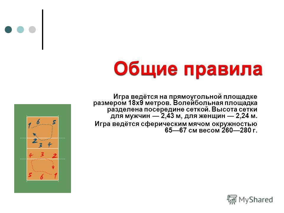 Игра ведётся на прямоугольной площадке размером 18х9 метров. Волейбольная площадка разделена посередине сеткой. Высота сетки для мужчин 2,43 м, для женщин 2,24 м. Игра ведётся сферическим мячом окружностью 6567 см весом 260280 г.