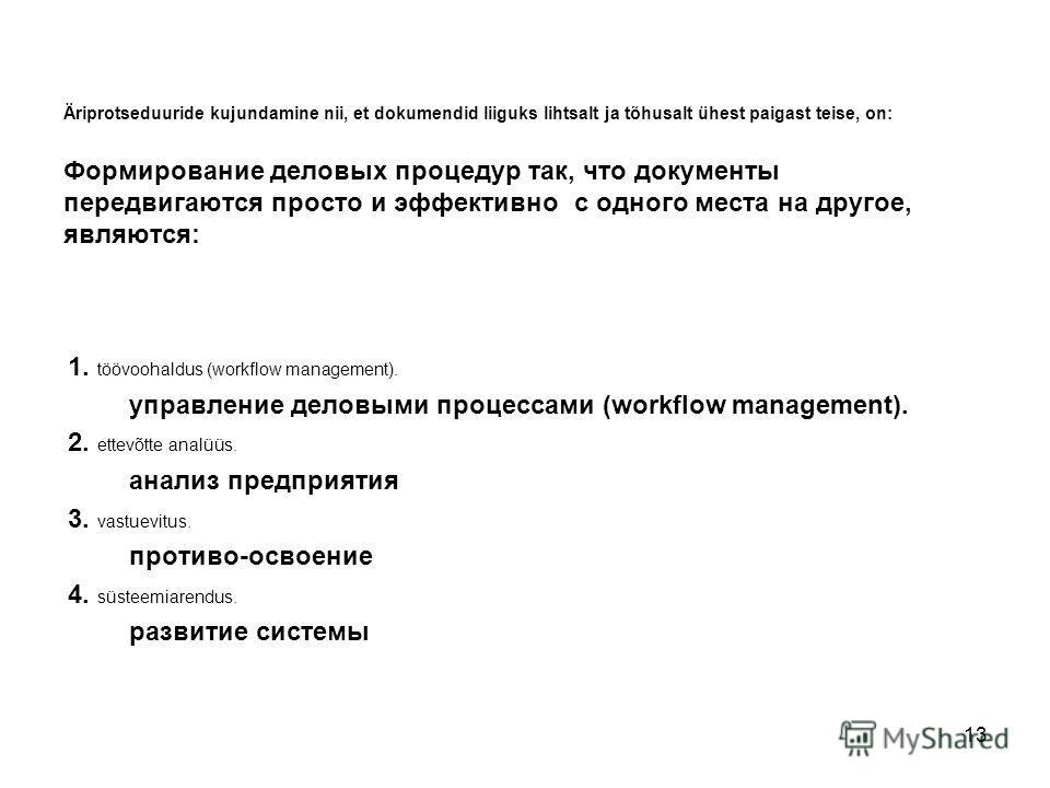 13 Äriprotseduuride kujundamine nii, et dokumendid liiguks lihtsalt ja tõhusalt ühest paigast teise, on: Формирование деловых процедур так, что документы передвигаются просто и эффективно с одного места на другое, являются: 1. töövoohaldus (workflow
