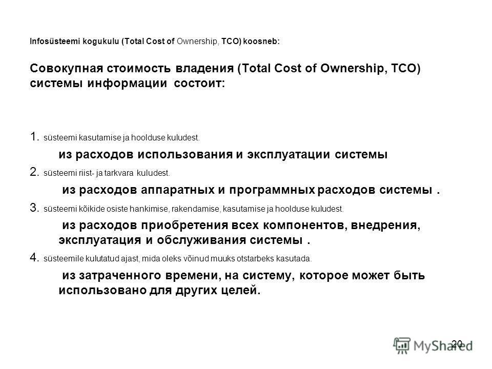 20 Infosüsteemi kogukulu (Total Cost of Ownership, TCO) koosneb: Совокупная стоимость владения (Total Cost of Ownership, TCO) системы информации состоит: 1. süsteemi kasutamise ja hoolduse kuludest. из расходов использования и эксплуатации системы 2.