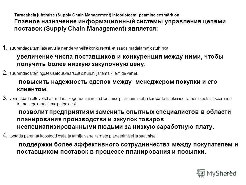 27 Tarneahela juhtimise (Supply Chain Management) infosüsteemi peamine eesmärk on: Главное назначение информационный системы управления цепями поставок (Supply Chain Management) является: 1. suurendada tarnijate arvu ja nende vahelist konkurentsi, et