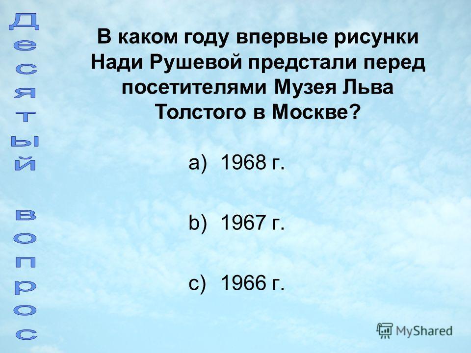 a)1968 г. b)1967 г. c)1966 г. В каком году впервые рисунки Нади Рушевой предстали перед посетителями Музея Льва Толстого в Москве?