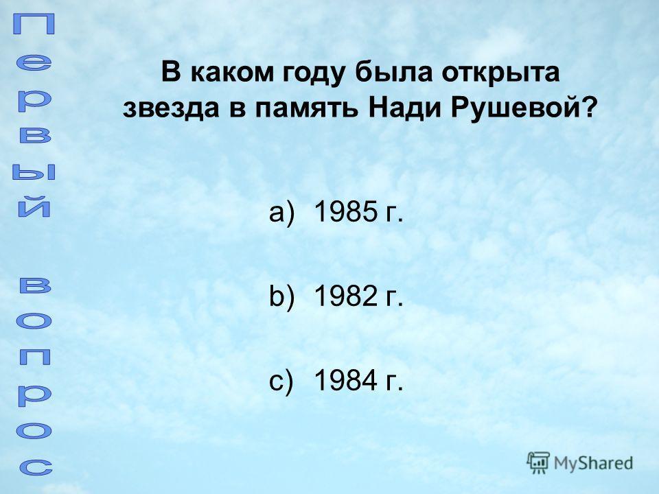 a)1985 г. b)1982 г. c)1984 г. В каком году была открыта звезда в память Нади Рушевой?