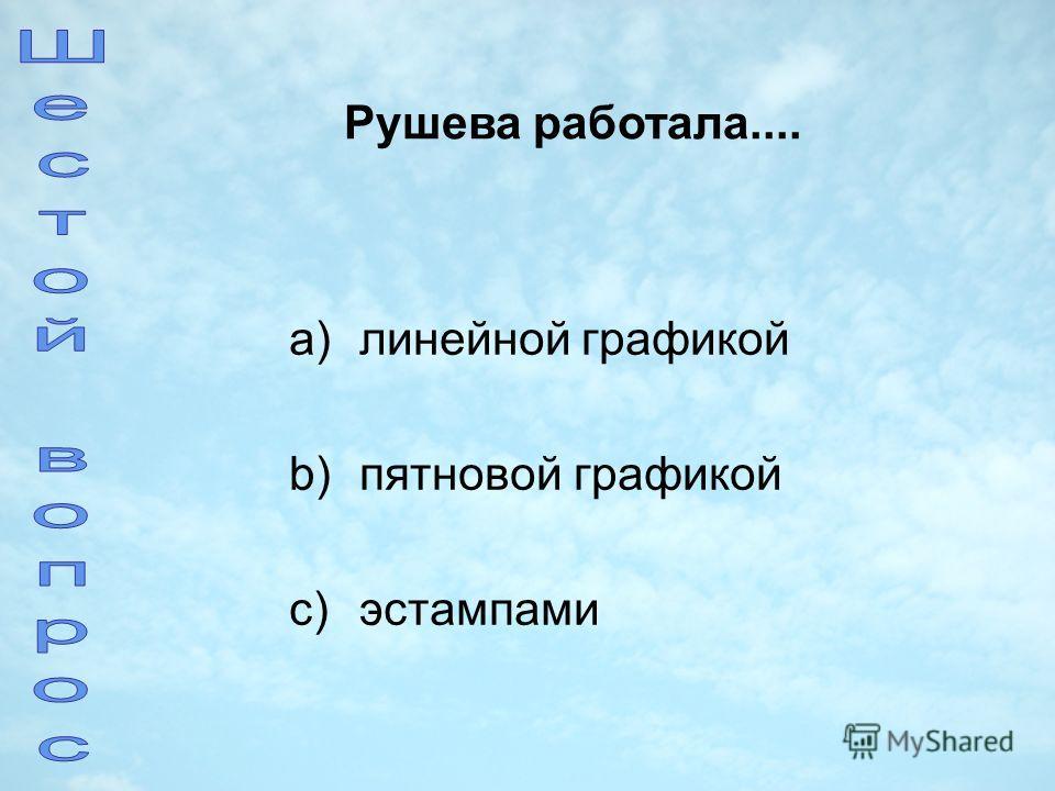 a)линейной графикой b)пятновой графикой c)эстампами Рушева работала....