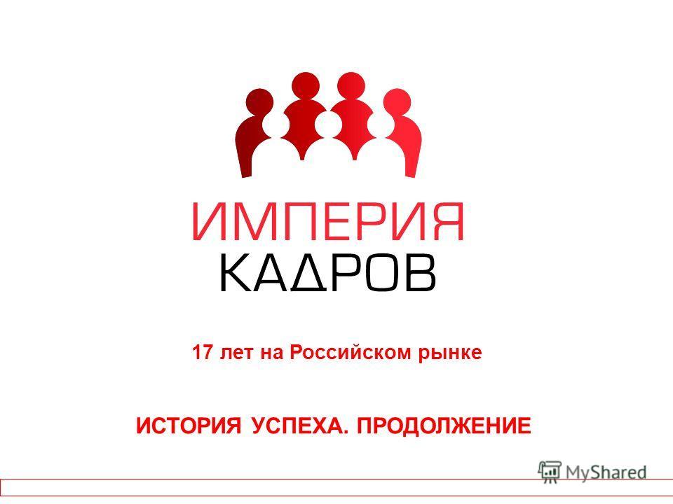 ИСТОРИЯ УСПЕХА. ПРОДОЛЖЕНИЕ 17 лет на Российском рынке