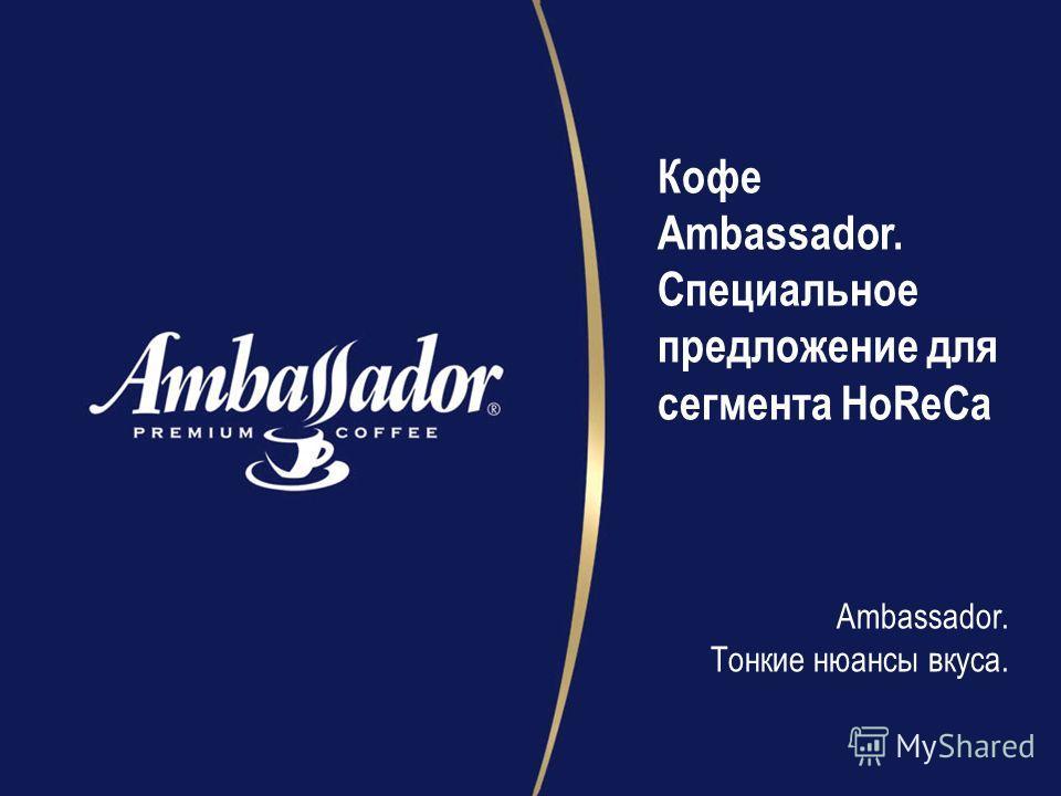 Кофе Ambassador. Специальное предложение для сегмента HoReCa Ambassador. Тонкие нюансы вкуса.