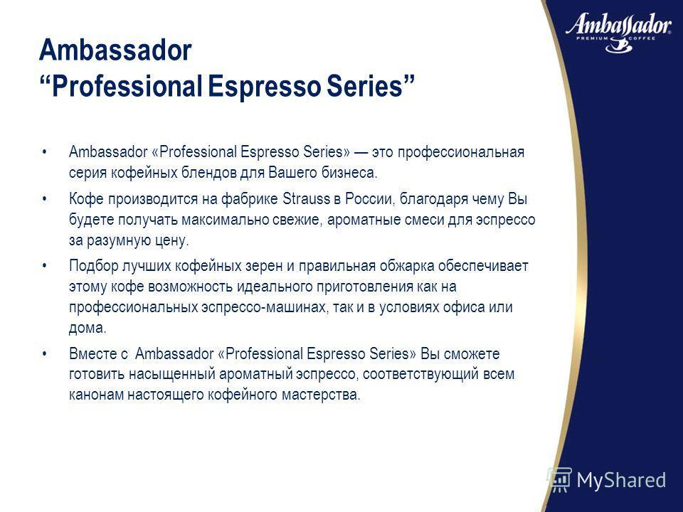 Ambassador «Professional Espresso Series» это профессиональная серия кофейных блендов для Вашего бизнеса. Кофе производится на фабрике Strauss в России, благодаря чему Вы будете получать максимально свежие, ароматные смеси для эспрессо за разумную це