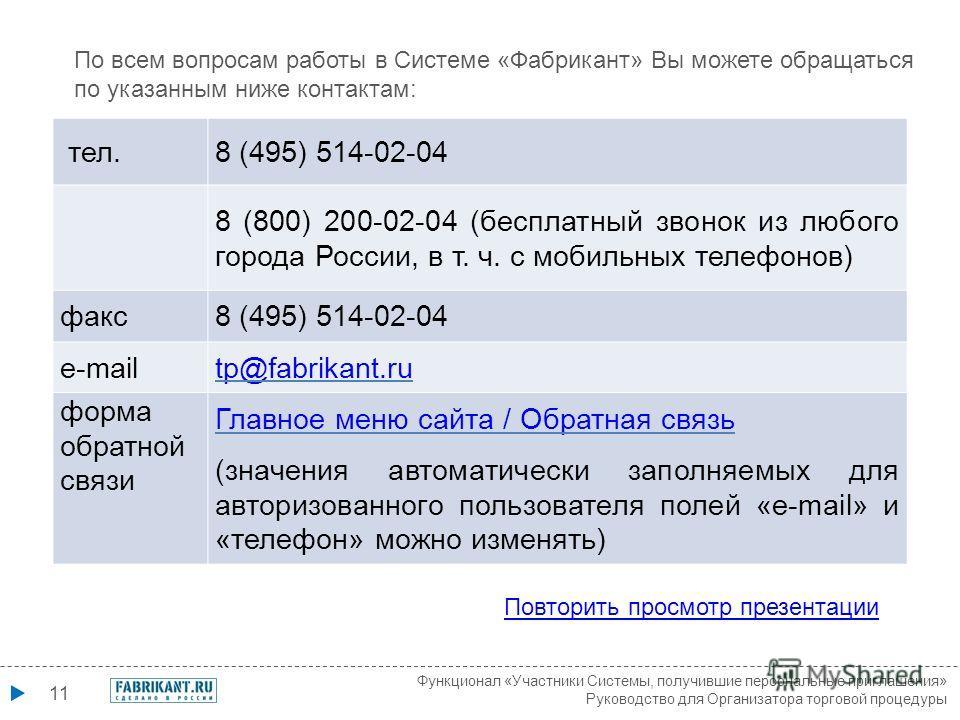 11 По всем вопросам работы в Системе «Фабрикант» Вы можете обращаться по указанным ниже контактам: Повторить просмотр презентации тел.8 (495) 514-02-04 8 (800) 200-02-04 (бесплатный звонок из любого города России, в т. ч. с мобильных телефонов) факс8