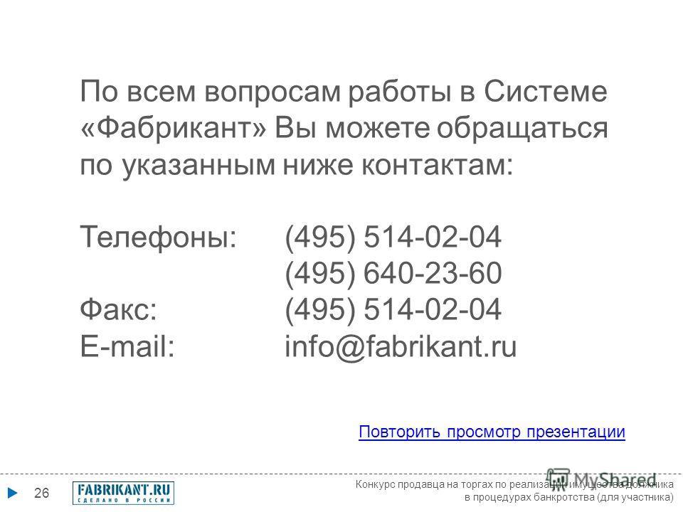 26 По всем вопросам работы в Системе «Фабрикант» Вы можете обращаться по указанным ниже контактам: Телефоны: (495) 514-02-04 (495) 640-23-60 Факс: (495) 514-02-04 E-mail: info@fabrikant.ru Повторить просмотр презентации Конкурс продавца на торгах по