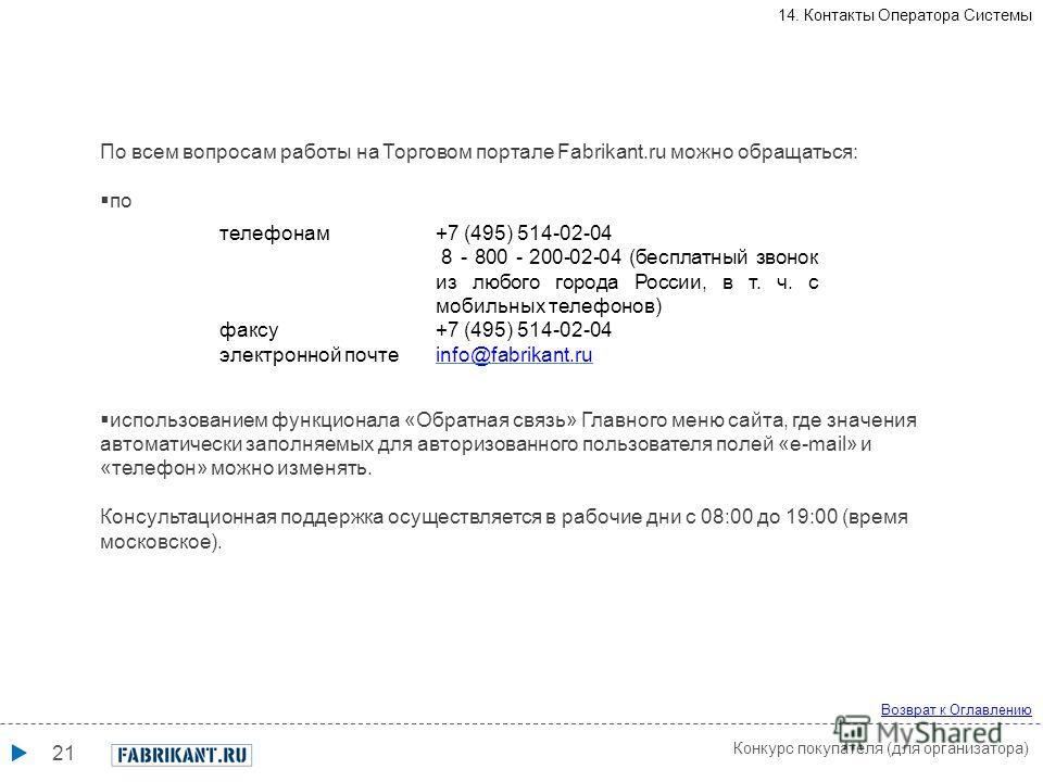 21 телефонам+7 (495) 514-02-04 8 - 800 - 200-02-04 (бесплатный звонок из любого города России, в т. ч. с мобильных телефонов) факсу+7 (495) 514-02-04 электронной почтеinfo@fabrikant.ru По всем вопросам работы на Торговом портале Fabrikant.ru можно об