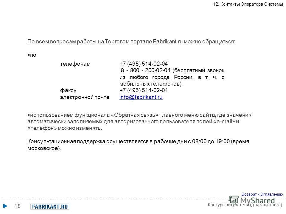18 телефонам+7 (495) 514-02-04 8 - 800 - 200-02-04 (бесплатный звонок из любого города России, в т. ч. с мобильных телефонов) факсу+7 (495) 514-02-04 электронной почтеinfo@fabrikant.ru По всем вопросам работы на Торговом портале Fabrikant.ru можно об