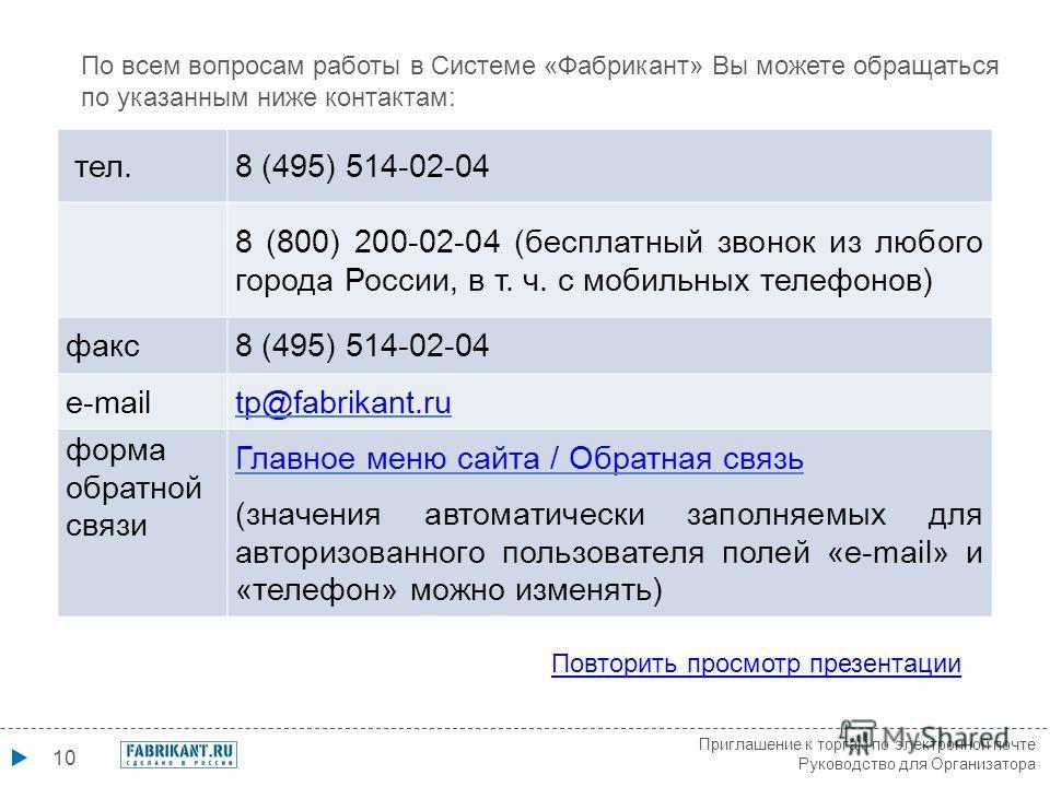 10 По всем вопросам работы в Системе «Фабрикант» Вы можете обращаться по указанным ниже контактам: Повторить просмотр презентации тел.8 (495) 514-02-04 8 (800) 200-02-04 (бесплатный звонок из любого города России, в т. ч. с мобильных телефонов) факс8