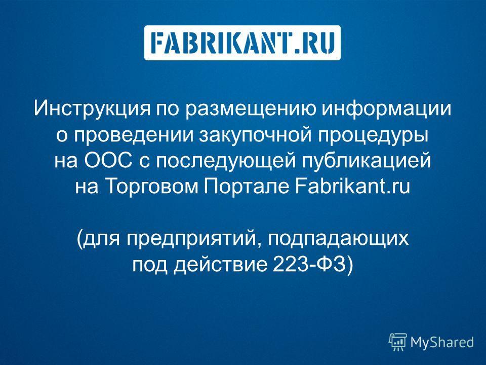 Инструкция по размещению информации о проведении закупочной процедуры на ООС с последующей публикацией на Торговом Портале Fabrikant.ru (для предприятий, подпадающих под действие 223-ФЗ)