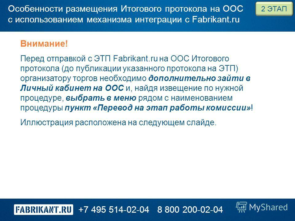 +7 495 514-02-048 800 200-02-04 Внимание! Перед отправкой с ЭТП Fabrikant.ru на ООС Итогового протокола (до публикации указанного протокола на ЭТП) организатору торгов необходимо дополнительно зайти в Личный кабинет на ООС и, найдя извещение по нужно