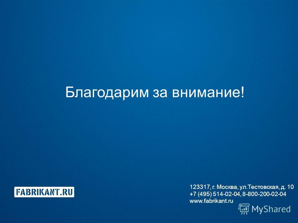 Благодарим за внимание! 123317, г. Москва, ул.Тестовская, д. 10 +7 (495) 514-02-04, 8-800-200-02-04 www.fabrikant.ru