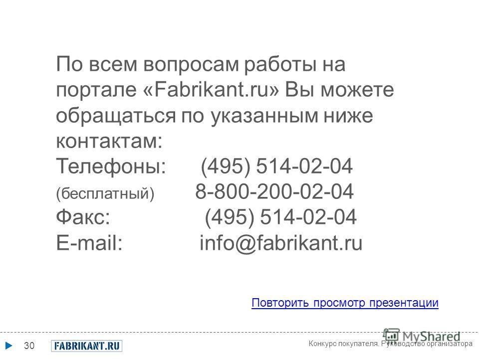 30 По всем вопросам работы на портале «Fabrikant.ru» Вы можете обращаться по указанным ниже контактам: Телефоны: (495) 514-02-04 (бесплатный) 8-800-200-02-04 Факс: (495) 514-02-04 E-mail: info@fabrikant.ru Повторить просмотр презентации Конкурс покуп
