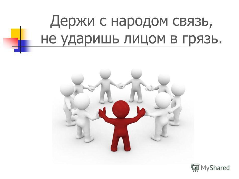 Держи с народом связь, не ударишь лицом в грязь.