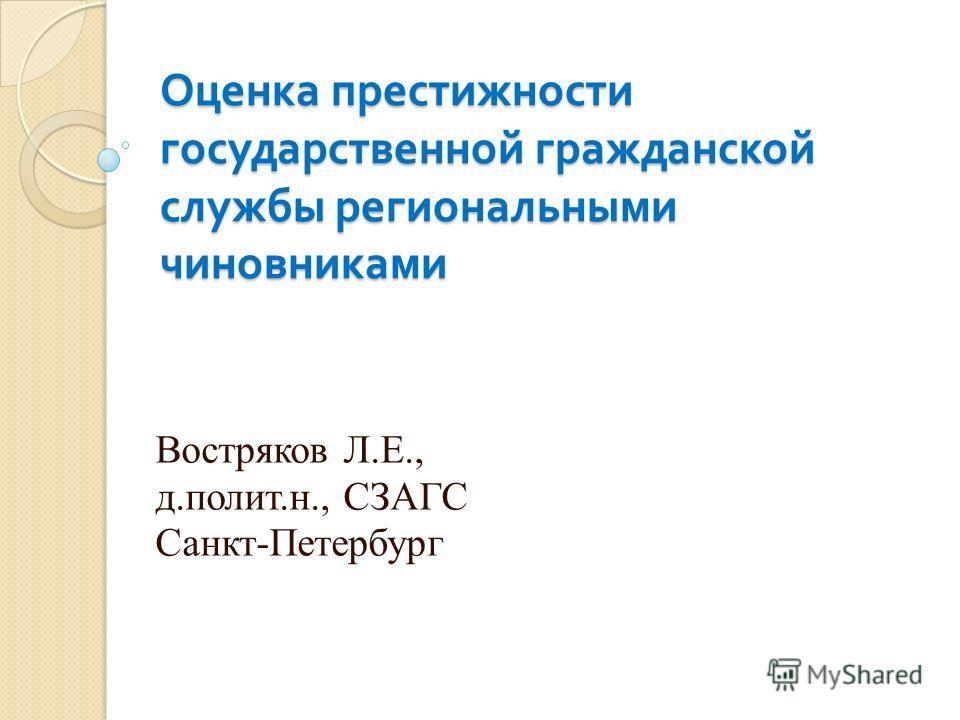 Оценка престижности государственной гражданской службы региональными чиновниками Востряков Л.Е., д.полит.н., СЗАГС Санкт-Петербург