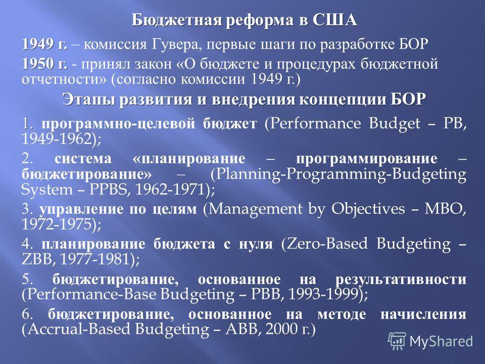 Бюджетная реформа в США 1949 г. 1949 г. – комиссия Гувера, первые шаги по разработке БОР 1950 г. 1950 г. - принял закон « О бюджете и процедурах бюджетной отчетности » ( согласно комиссии 1949 г.) Этапы развития и внедрения концепции БОР 1. 1. програ