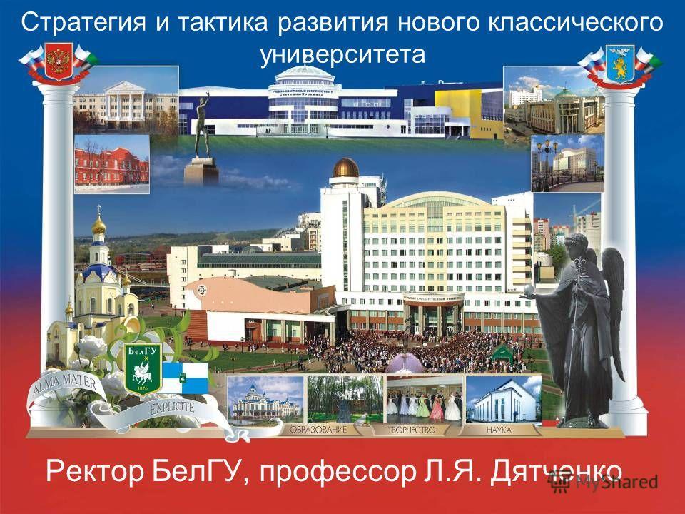 Стратегия и тактика развития нового классического университета Ректор БелГУ, профессор Л.Я. Дятченко