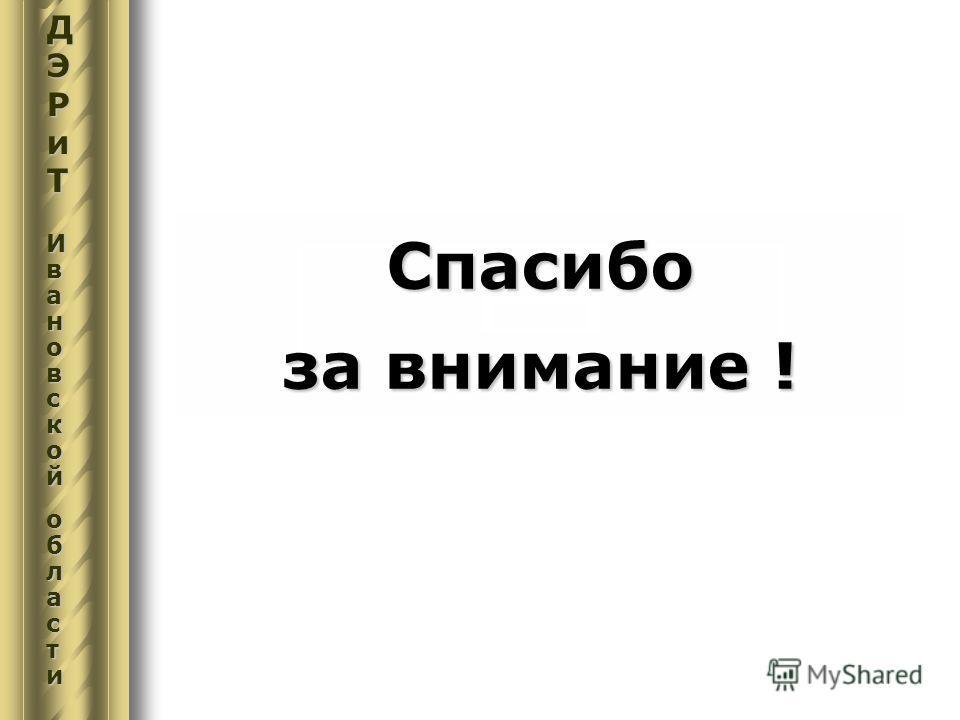 Спасибо за внимание ! ДЭРиТДЭРиТИвИвааноноввссккооййооббллаассттииДЭРиТДЭРиТИвИвааноноввссккооййооббллаассттииавскойобласти