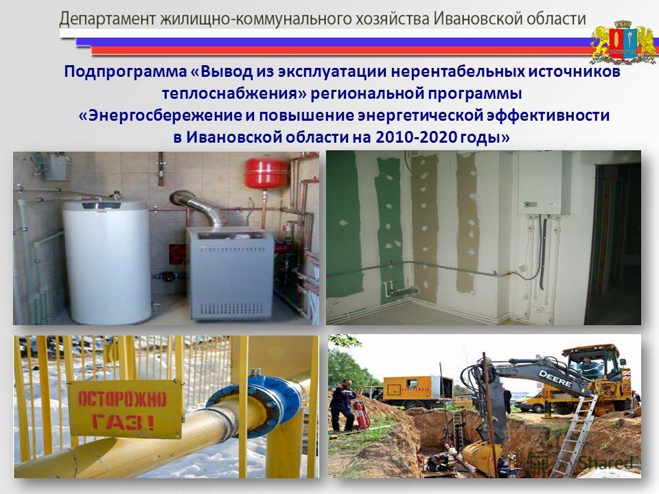 Подпрограмма «Вывод из эксплуатации нерентабельных источников теплоснабжения» региональной программы «Энергосбережение и повышение энергетической эффективности в Ивановской области на 2010-2020 годы»
