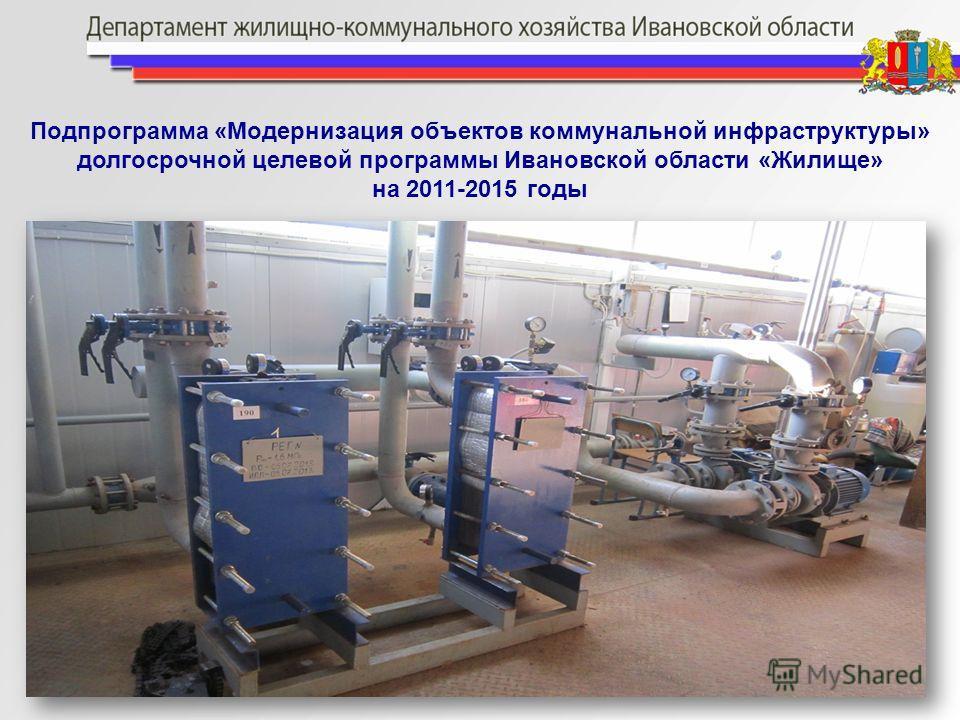 Подпрограмма «Модернизация объектов коммунальной инфраструктуры» долгосрочной целевой программы Ивановской области «Жилище» на 2011-2015 годы