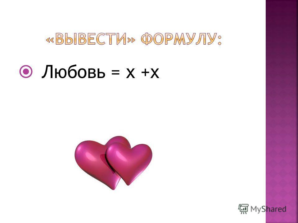 Любовь = х +х