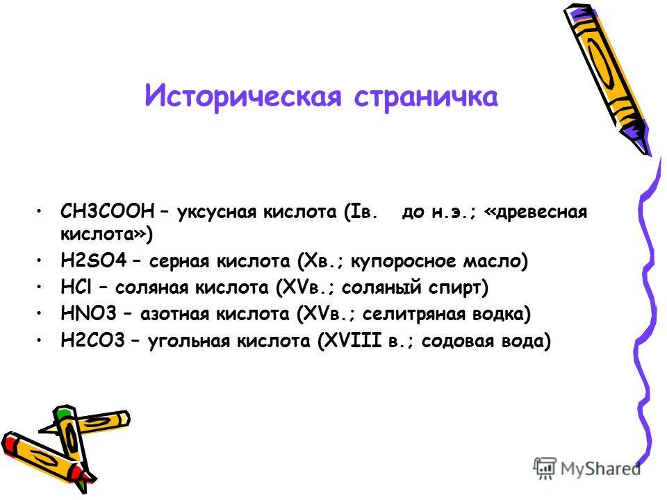 Историческая страничка СН3СООН – уксусная кислота (Iв. до н.э.; «древесная кислота») Н2SO4 – серная кислота (Xв.; купоросное масло) НCl – соляная кислота (XVв.; соляный спирт) НNO3 – азотная кислота (XVв.; селитряная водка) Н2СО3 – угольная кислота (