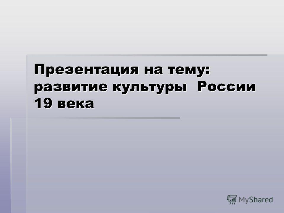 Презентация на тему: развитие культуры России 19 века