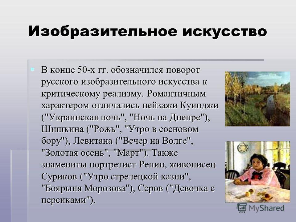 Изобразительное искусство Изобразительное искусство В конце 50-х гг. обозначился поворот русского изобразительного искусства к критическому реализму. Романтичным характером отличались пейзажи Куинджи (