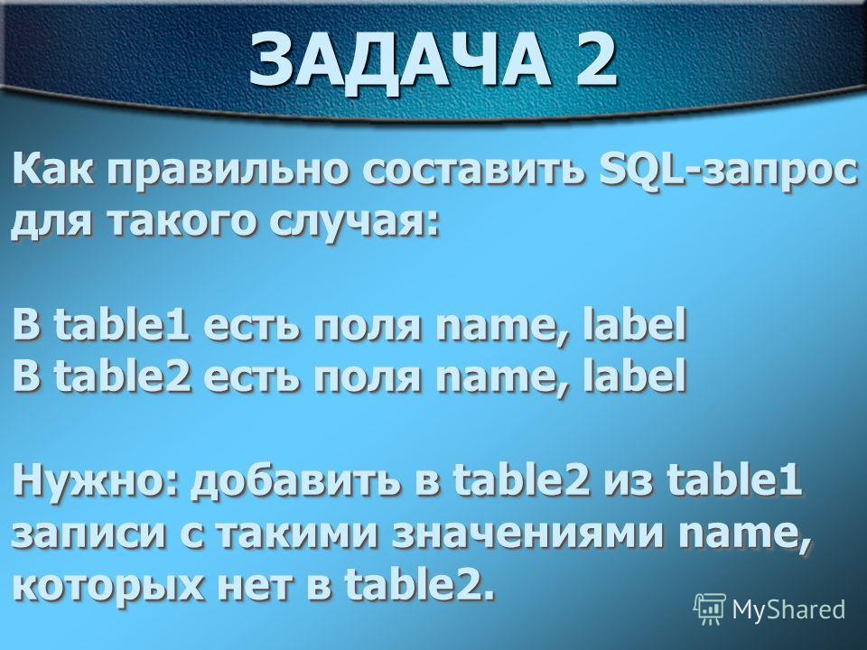ЗАДАЧА 2 Как правильно составить SQL-запрос для такого случая: В table1 есть поля name, label В table2 есть поля name, label Нужно: добавить в table2 из table1 записи с такими значениями name, которых нет в table2. Как правильно составить SQL-запрос