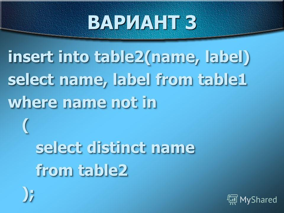 ВАРИАНТ 3 insert into table2(name, label) select name, label from table1 where name not in ( select distinct name select distinct name from table2 from table2 ); ); insert into table2(name, label) select name, label from table1 where name not in ( se