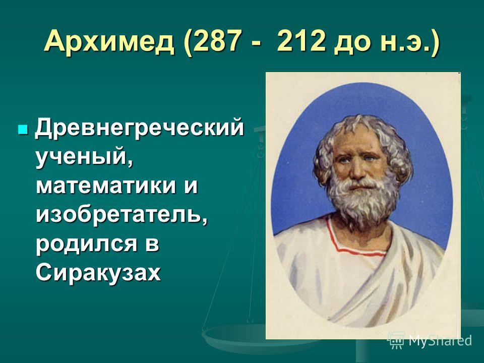 Архимед (287 - 212 до н.э.) Древнегреческий ученый, математики и изобретатель, родился в Сиракузах Древнегреческий ученый, математики и изобретатель, родился в Сиракузах