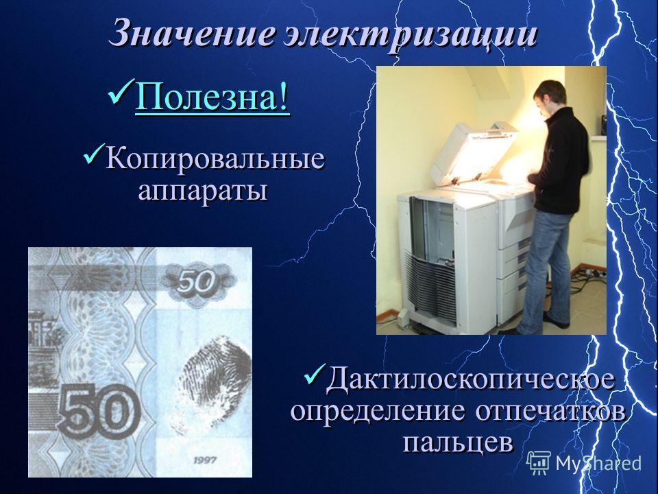 Значение электризации Копировальные аппараты Дактилоскопическое определение отпечатков пальцев Полезна!