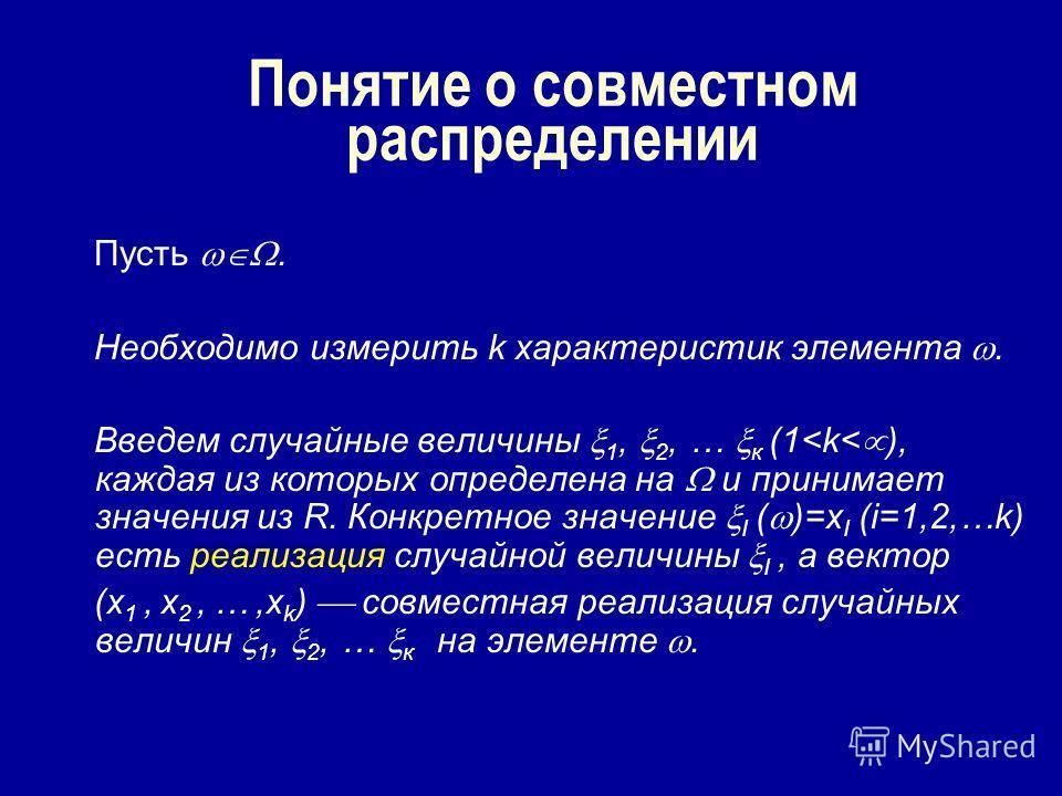 Понятие о совместном распределении Пусть. Необходимо измерить k характеристик элемента. Введем случайные величины 1, 2, … к (1