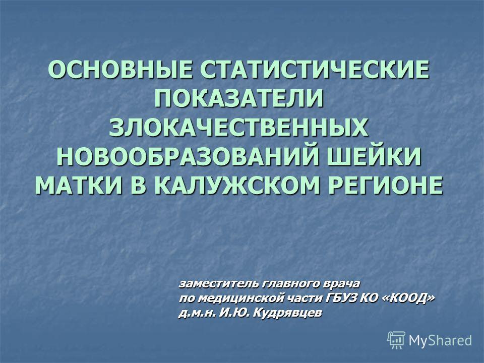 ОСНОВНЫЕ СТАТИСТИЧЕСКИЕ ПОКАЗАТЕЛИ ЗЛОКАЧЕСТВЕННЫХ НОВООБРАЗОВАНИЙ ШЕЙКИ МАТКИ В КАЛУЖСКОМ РЕГИОНЕ заместитель главного врача по медицинской части ГБУЗ КО «КООД» д.м.н. И.Ю. Кудрявцев