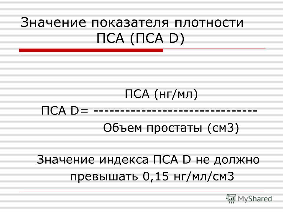 Значение показателя плотности ПСА (ПСА D) ПСА (нг/мл) ПСА D= ------------------------------- Объем простаты (см3) Значение индекса ПСА D не должно превышать 0,15 нг/мл/см3