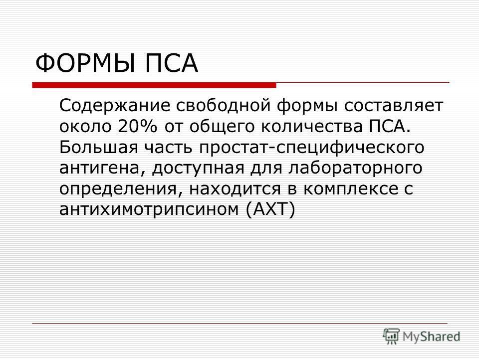 ФОРМЫ ПСА Содержание свободной формы составляет около 20% от общего количества ПСА. Большая часть простат-специфического антигена, доступная для лабораторного определения, находится в комплексе с антихимотрипсином (АХТ)