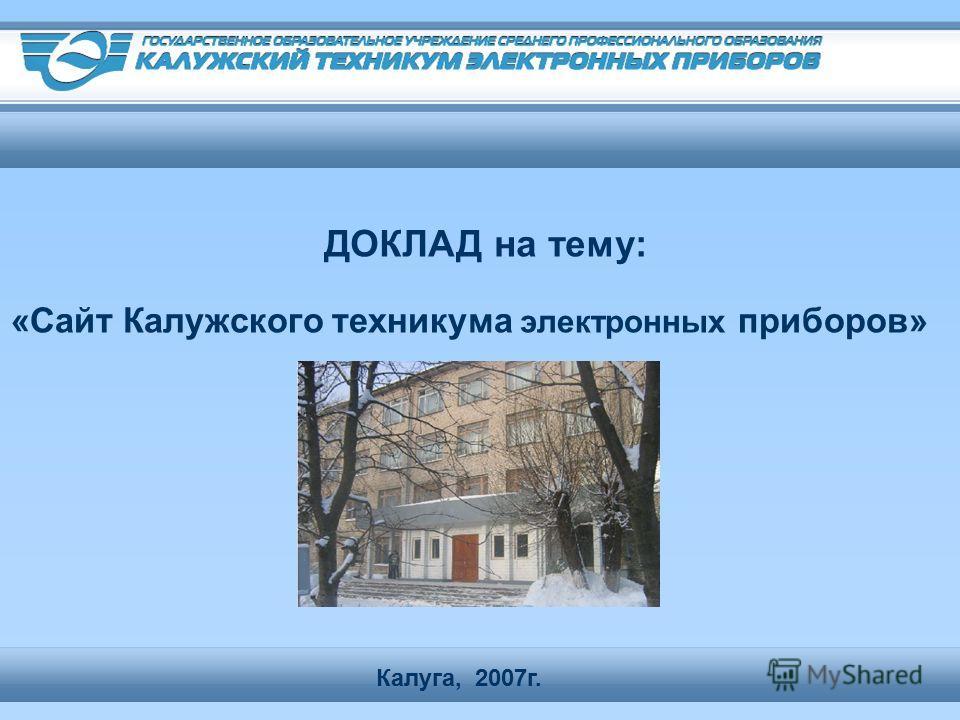 «Сайт Калужского техникума электронных приборов» 2007г. Калуга, ДОКЛАД на тему: