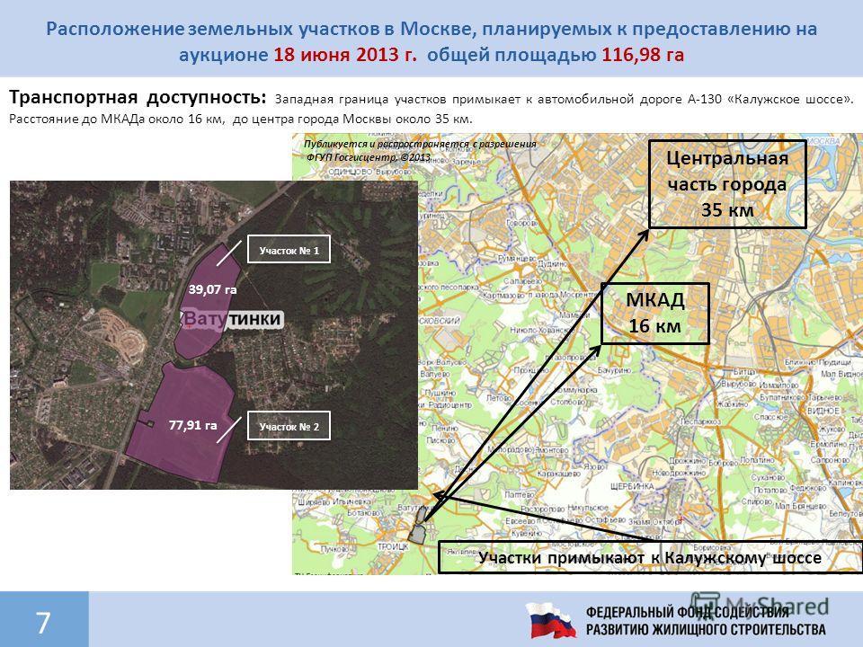 7 Расположение земельных участков в Москве, планируемых к предоставлению на аукционе 18 июня 2013 г. общей площадью 116,98 га Транспортная доступность: Западная граница участков примыкает к автомобильной дороге А-130 «Калужское шоссе». Расстояние до
