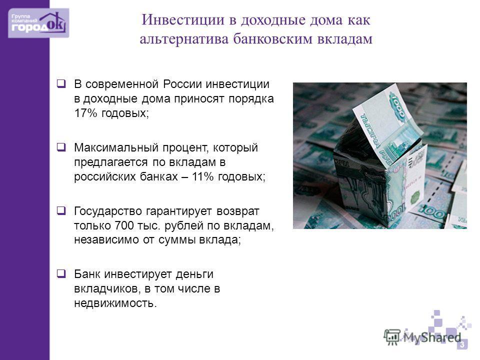 Инвестиции в доходные дома как альтернатива банковским вкладам 3 В современной России инвестиции в доходные дома приносят порядка 17% годовых; Максимальный процент, который предлагается по вкладам в российских банках – 11% годовых; Государство гарант