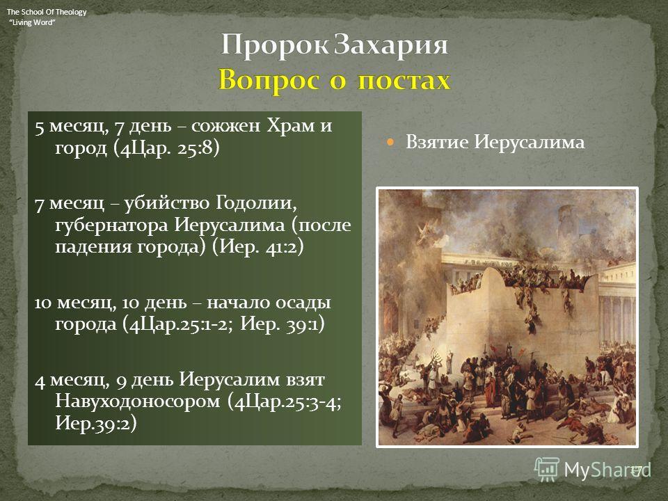 5 месяц, 7 день – сожжен Храм и город (4Цар. 25:8) 7 месяц – убийство Годолии, губернатора Иерусалима (после падения города) (Иер. 41:2) 10 месяц, 10 день – начало осады города (4Цар.25:1-2; Иер. 39:1) 4 месяц, 9 день Иерусалим взят Навуходоносором (