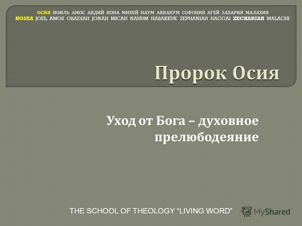 Уход от Бога – духовное прелюбодеяние ОСИЯ ИОИЛЬ АМОС АВДИЙ ИОНА МИХЕЙ НАУМ АВВАКУМ СОФОНИЯ АГЕЙ ЗАХАРИЯ МАЛАХИЯ HOSEA JOEL AMOS OBADIAH JONAH MICAH NAHUM HABAKKUK ZEPHANIAH HAGGAI ZECHARIAH MALACHI THE SCHOOL OF THEOLOGY LIVING WORD