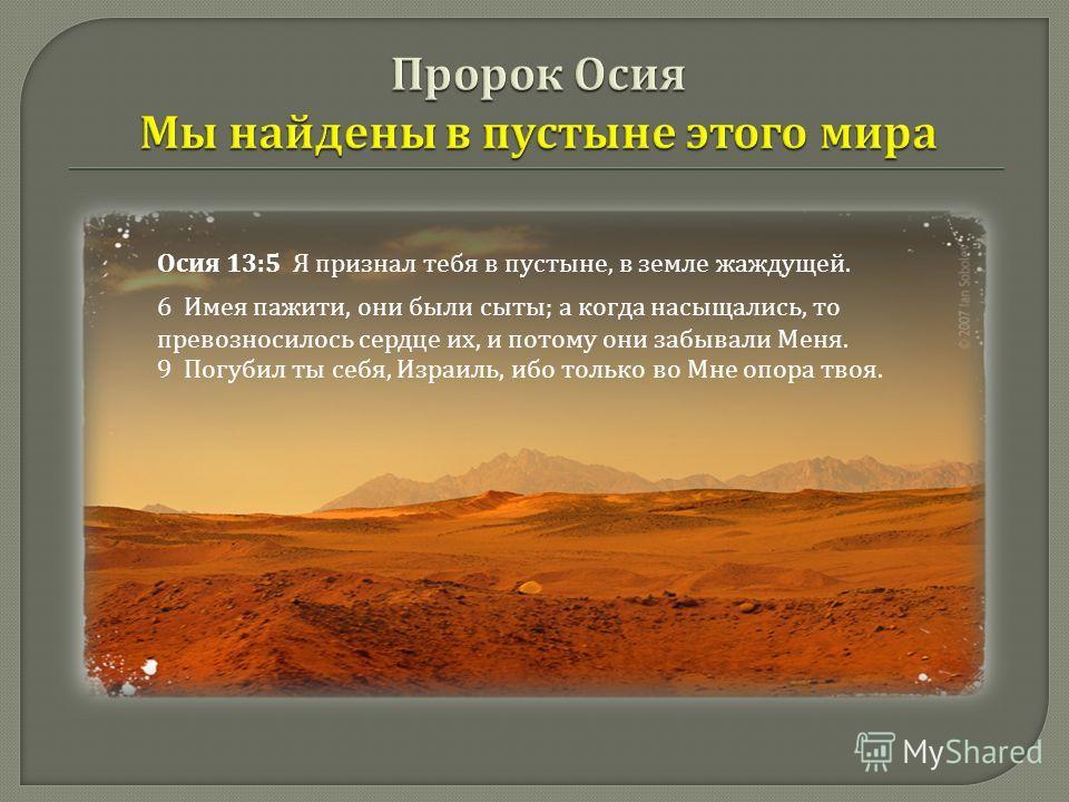 5 Я признал тебя в пустыне, в земле жаждущей. 6 Имея пажити, они были сыты ; а когда насыщались, то превозносилось сердце их, и потому они забывали Меня. Осия 13:5 Я признал тебя в пустыне, в земле жаждущей. 6 Имея пажити, они были сыты ; а когда нас