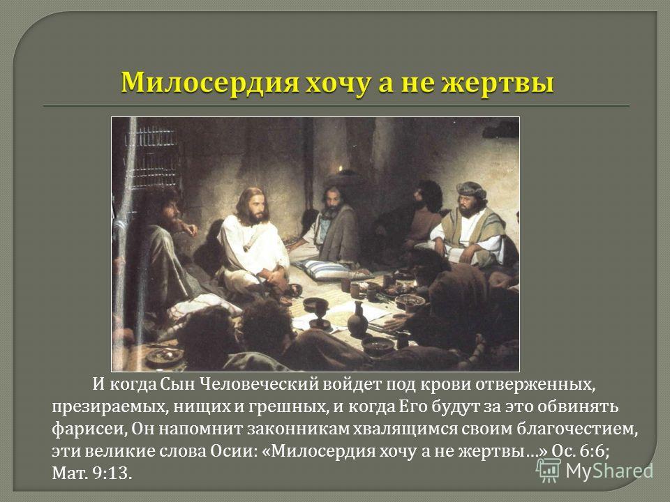 И когда Сын Человеческий войдет под крови отверженных, презираемых, нищих и грешных, и когда Его будут за это обвинять фарисеи, Он напомнит законникам хвалящимся своим благочестием, эти великие слова Осии : « Милосердия хочу а не жертвы …» Ос. 6:6; М
